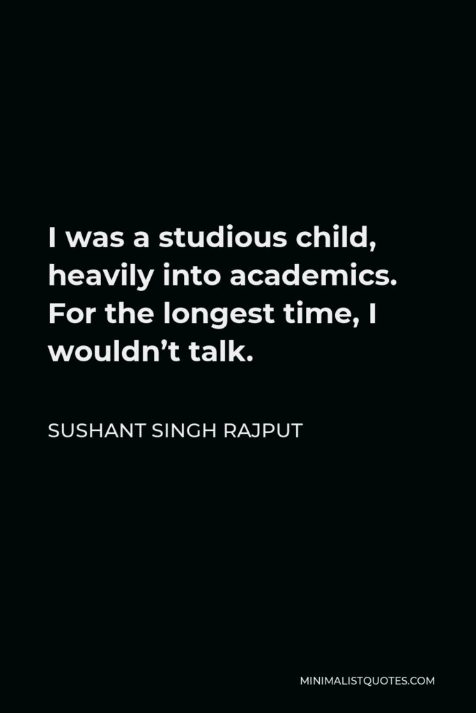 Sushant Singh Rajput Quote - I was a studious child, heavily into academics. For the longest time, I wouldn't talk.