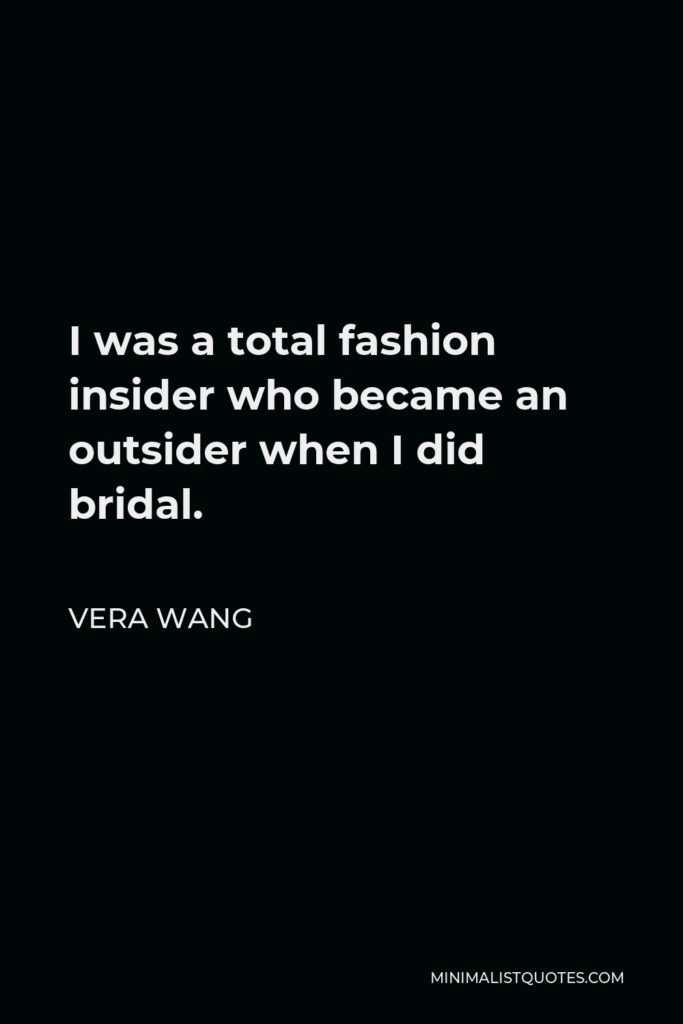 Vera Wang Quote - I was a total fashion insider who became an outsider when I did bridal.
