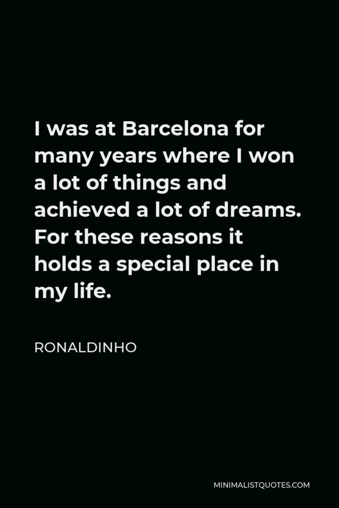 Ronaldinho Quote - I was at Barcelona for many years where I won a lot of things and achieved a lot of dreams. For these reasons it holds a special place in my life.
