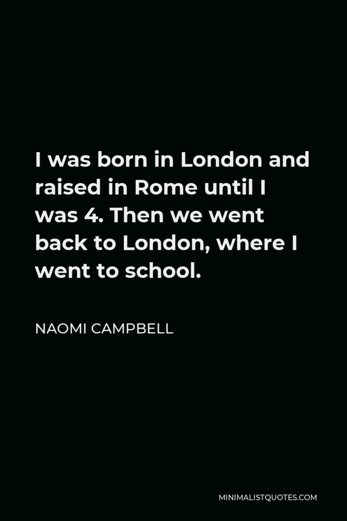Naomi Campbell Quote - I was born in London and raised in Rome until I was 4. Then we went back to London, where I went to school.