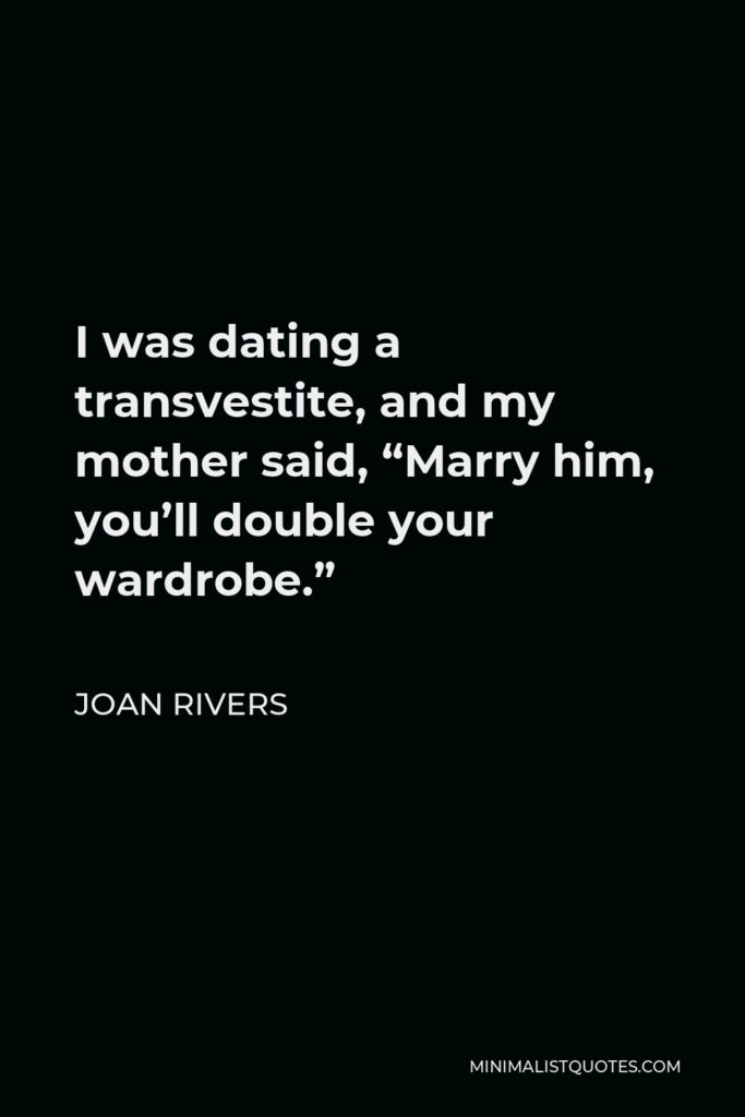 """Joan Rivers Quote - I was dating a transvestite, and my mother said, """"Marry him, you'll double your wardrobe."""""""