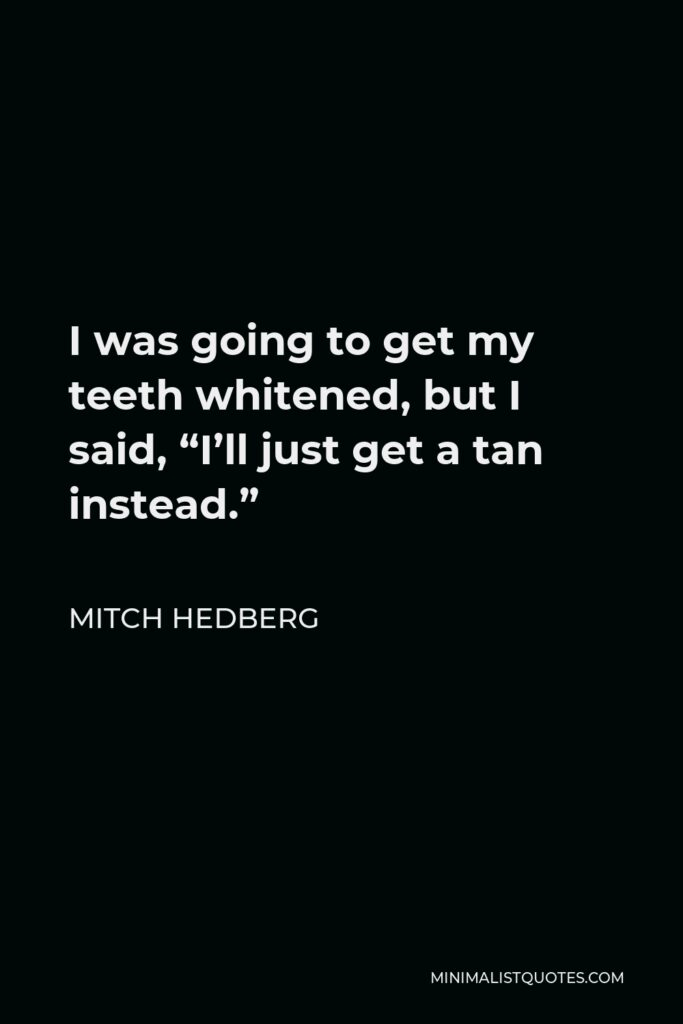 """Mitch Hedberg Quote - I was going to get my teeth whitened, but I said, """"I'll just get a tan instead."""""""