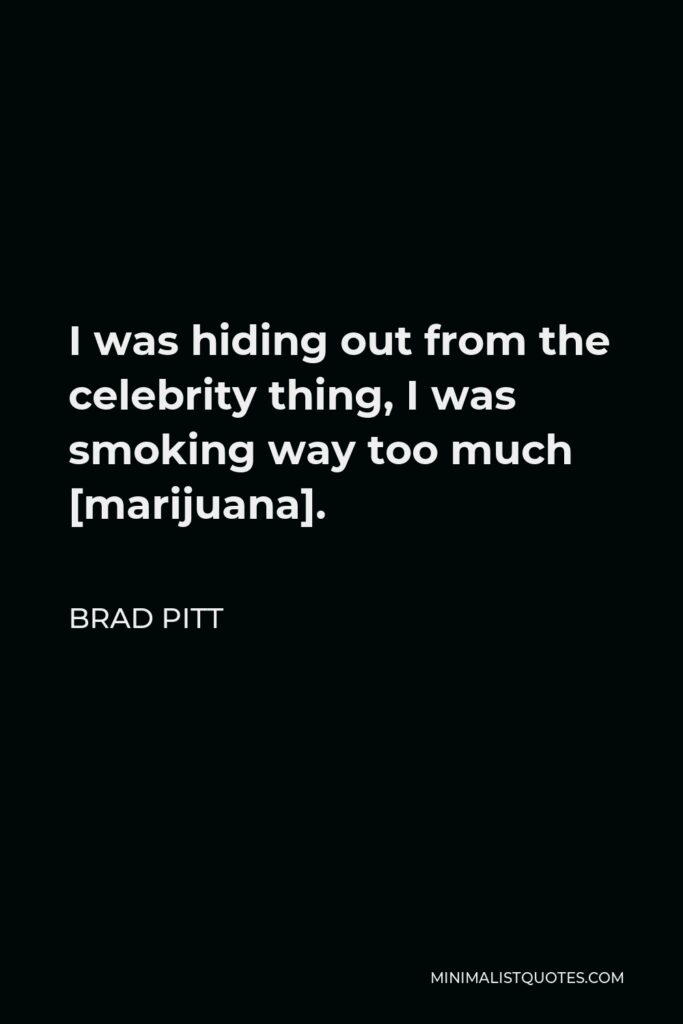 Brad Pitt Quote - I was hiding out from the celebrity thing, I was smoking way too much [marijuana].