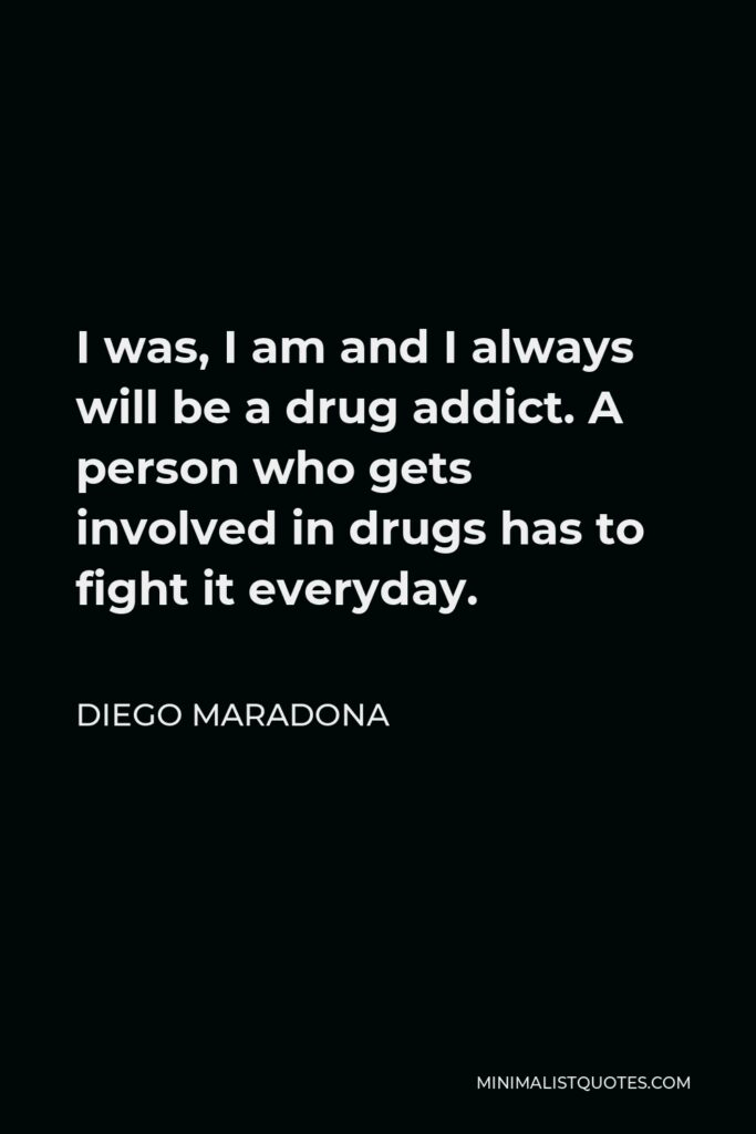 Diego Maradona Quote - I was, I am and I always will be a drug addict. A person who gets involved in drugs has to fight it everyday.