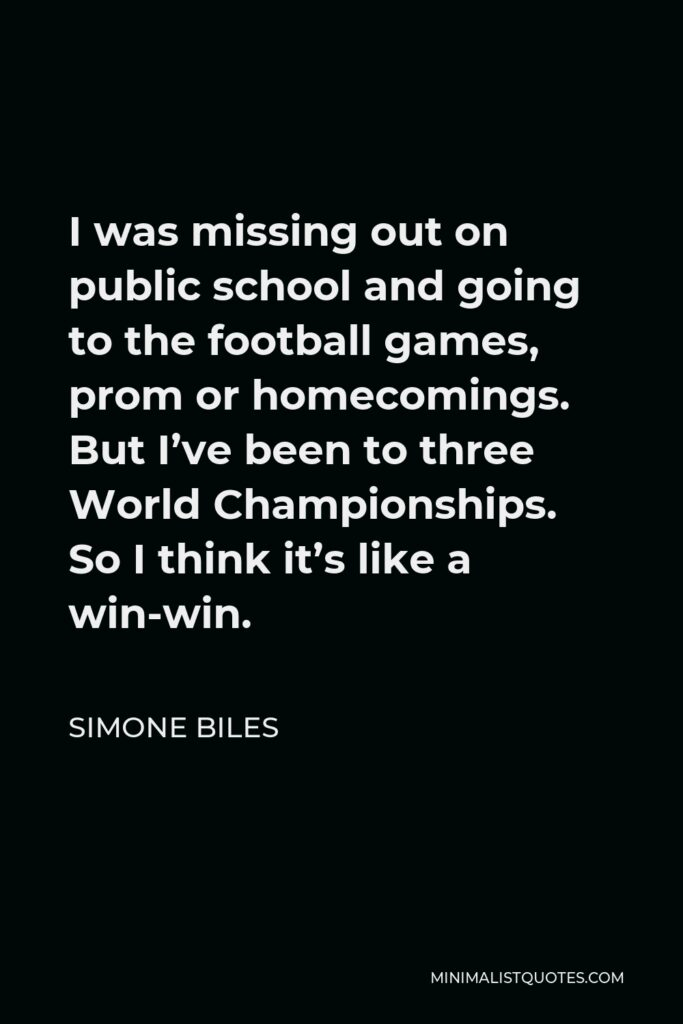 Simone Biles Quote - I was missing out on public school and going to the football games, prom or homecomings. But I've been to three World Championships. So I think it's like a win-win.