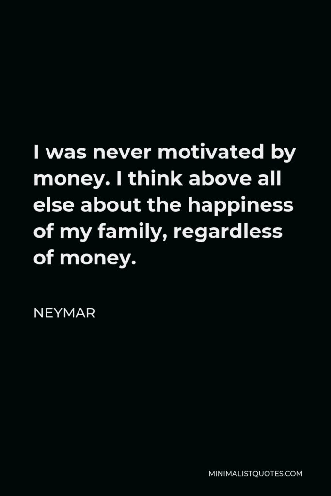 Neymar Quote - I was never motivated by money. I think above all else about the happiness of my family, regardless of money.
