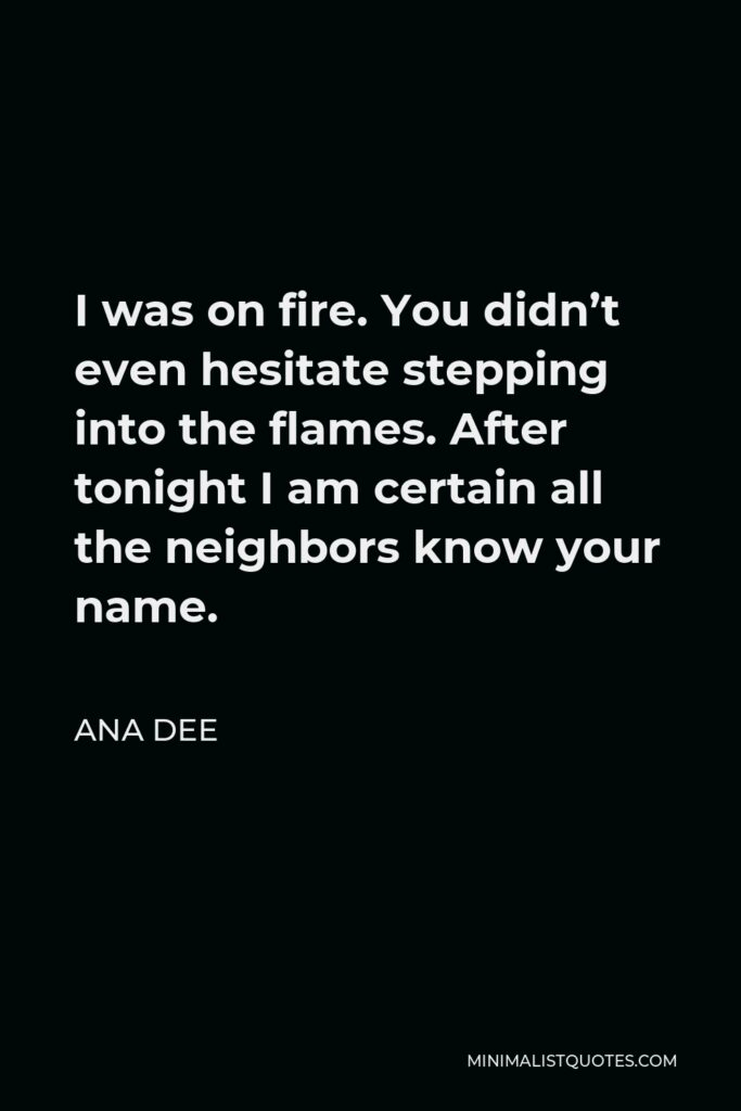 Ana Dee Quote - I was on fire. You didn't even hesitate stepping into the flames. After tonight I am certain all the neighbors know your name.