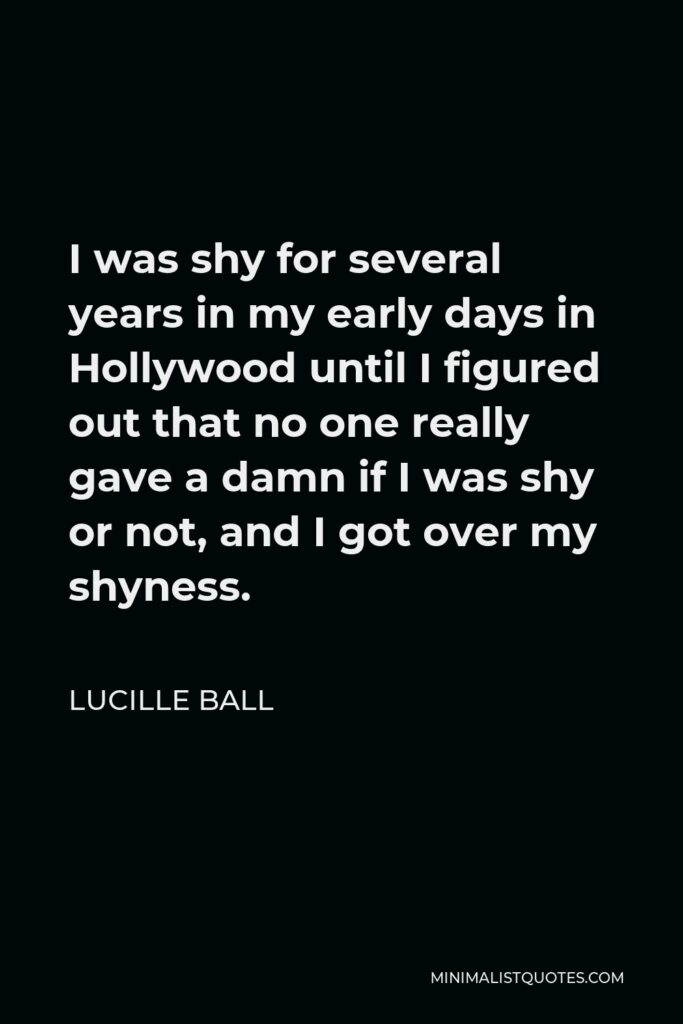 Lucille Ball Quote - I was shy for several years in my early days in Hollywood until I figured out that no one really gave a damn if I was shy or not, and I got over my shyness.
