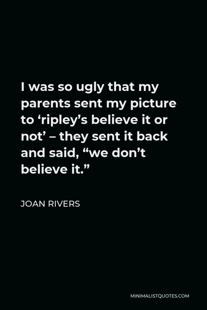 """Joan Rivers Quote - I was so ugly that my parents sent my picture to 'ripley's believe it or not' – they sent it back and said, """"we don't believe it."""""""