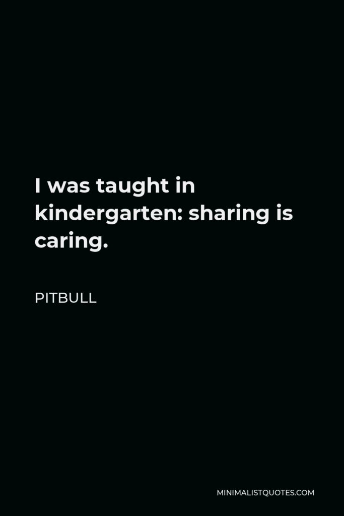 Pitbull Quote - I was taught in kindergarten: sharing is caring.