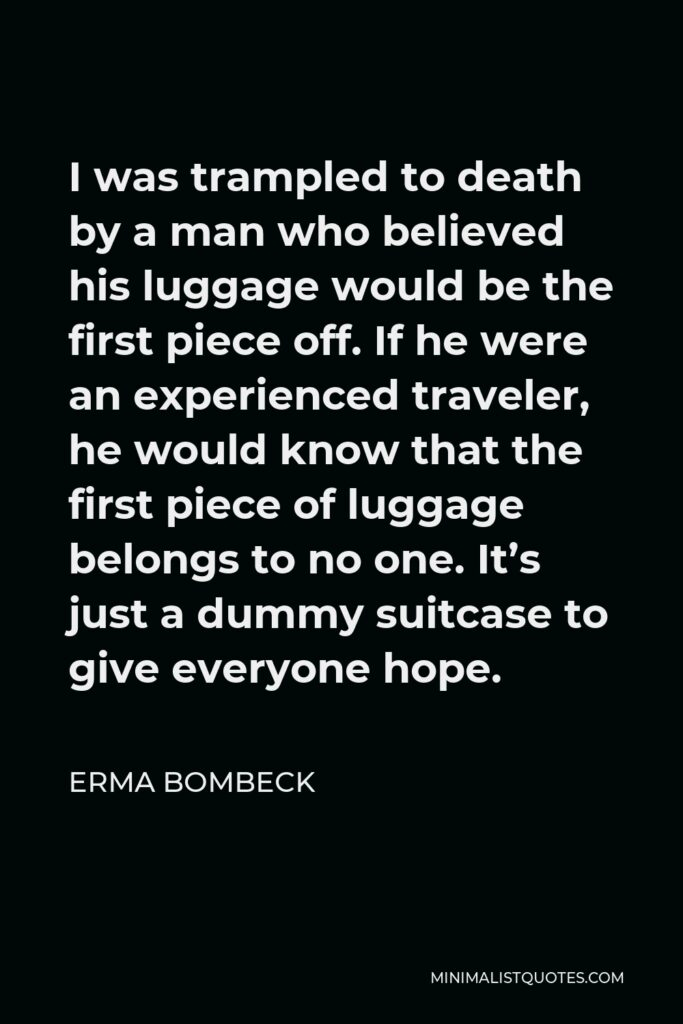 Erma Bombeck Quote - I was trampled to death by a man who believed his luggage would be the first piece off. If he were an experienced traveler, he would know that the first piece of luggage belongs to no one. It's just a dummy suitcase to give everyone hope.