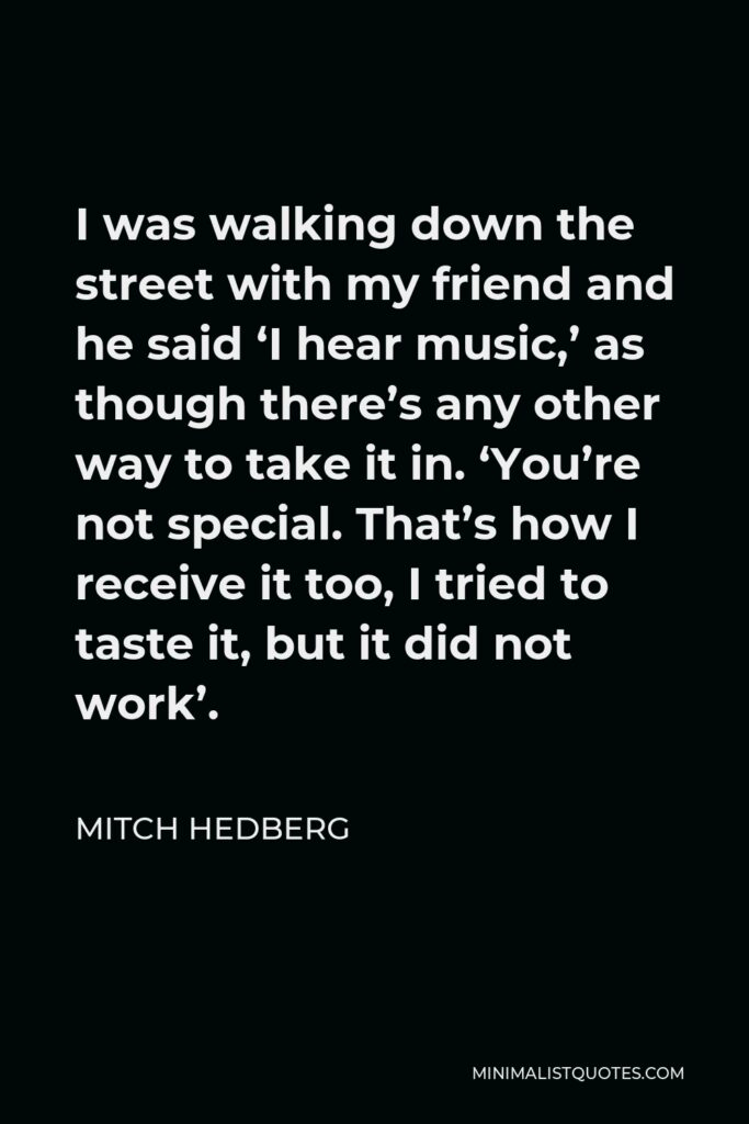 Mitch Hedberg Quote - I was walking down the street with my friend and he said 'I hear music,' as though there's any other way to take it in. 'You're not special. That's how I receive it too, I tried to taste it, but it did not work'.
