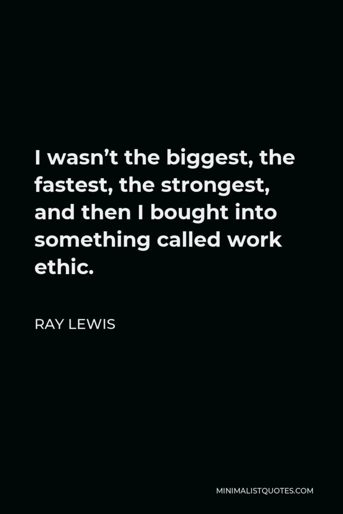 Ray Lewis Quote - I wasn't the biggest, the fastest, the strongest, and then I bought into something called work ethic.