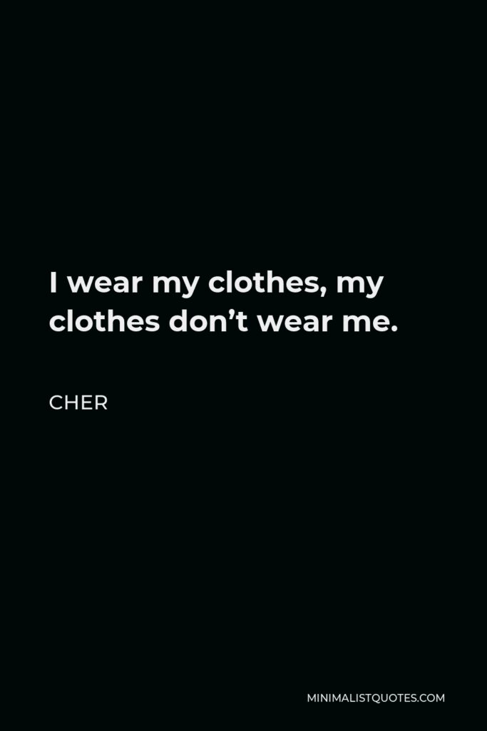 Cher Quote - I wear my clothes, my clothes don't wear me.
