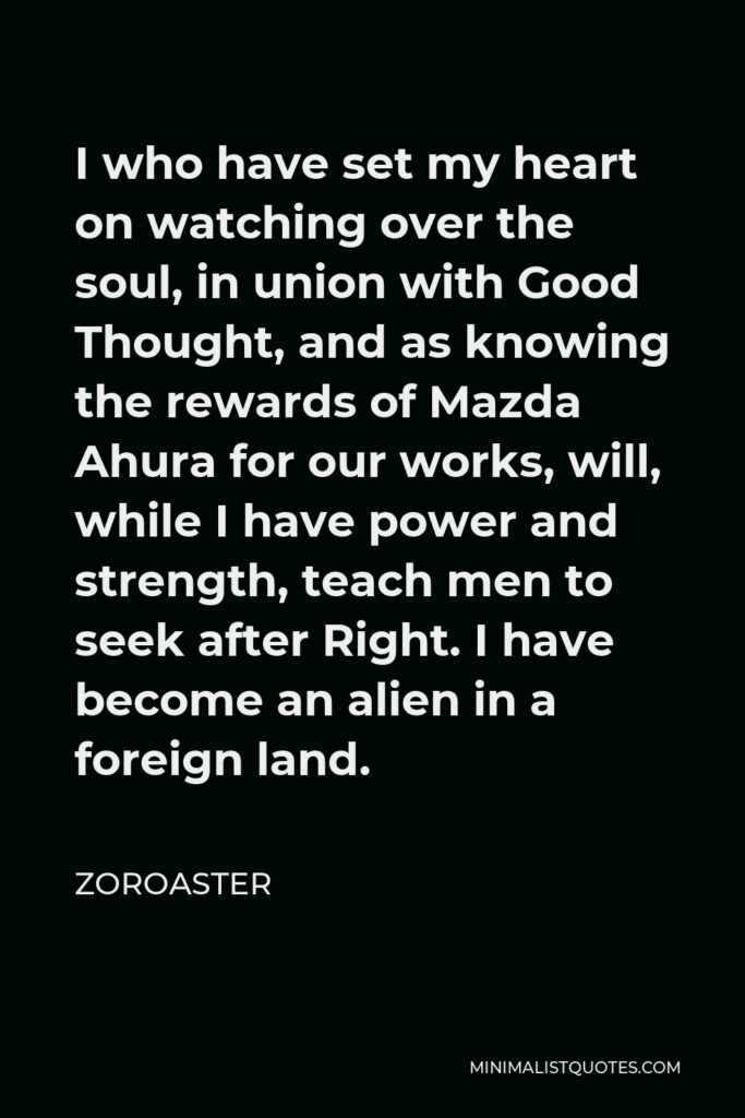 Zoroaster Quote - I who have set my heart on watching over the soul, in union with Good Thought, and as knowing the rewards of Mazda Ahura for our works, will, while I have power and strength, teach men to seek after Right. I have become an alien in a foreign land.