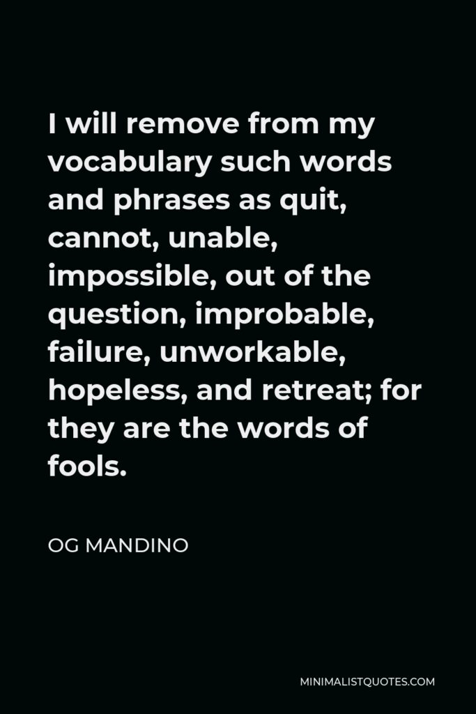Og Mandino Quote - I will remove from my vocabulary such words and phrases as quit, cannot, unable, impossible, out of the question, improbable, failure, unworkable, hopeless, and retreat; for they are the words of fools.