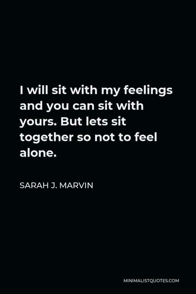 Sarah J. Marvin Quote - I will sit with my feelings and you can sit with yours. But lets sit together so not to feel alone.
