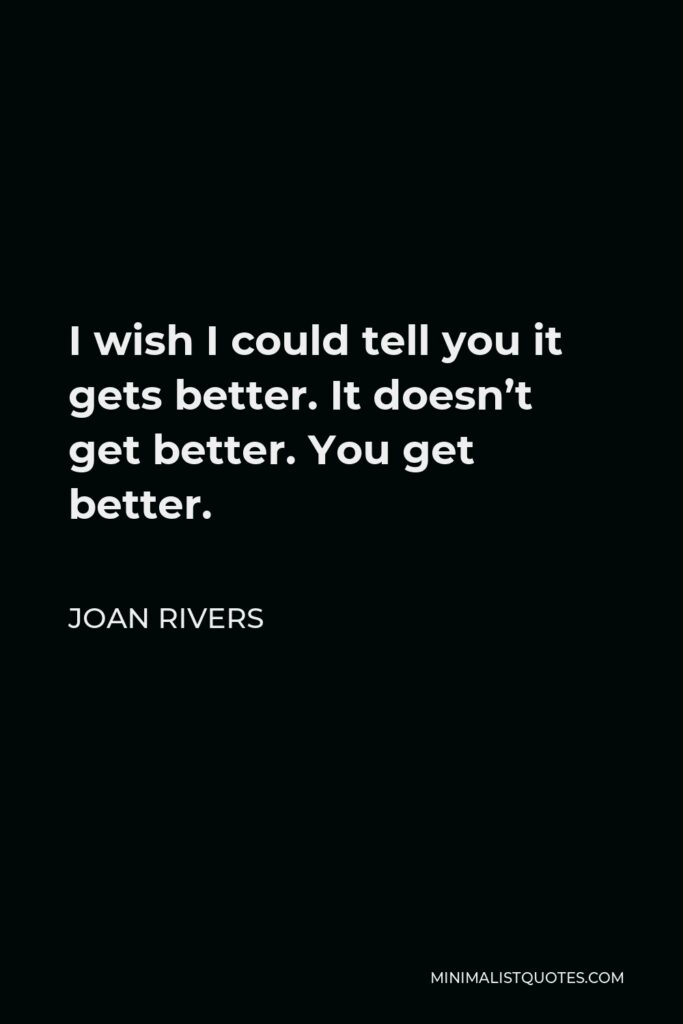 Joan Rivers Quote - I wish I could tell you it gets better. It doesn't get better. You get better.