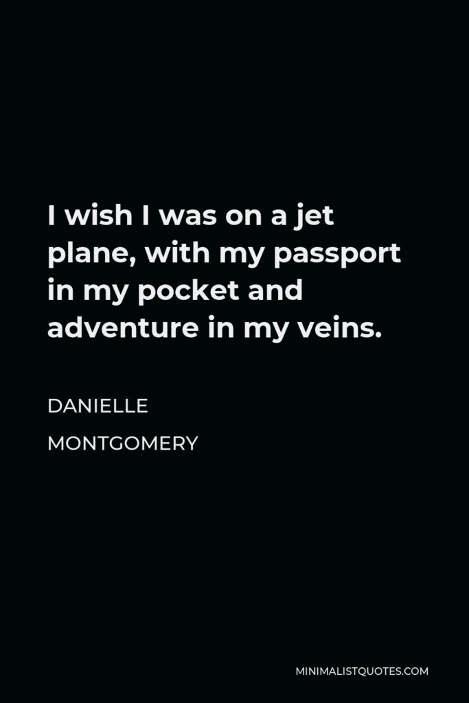 Danielle Montgomery Quote - I wish I was on a jet plane, with my passport in my pocket and adventure in my veins.