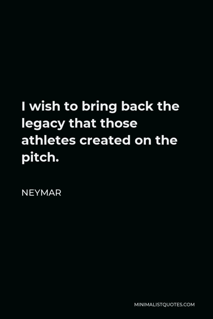 Neymar Quote - I wish to bring back the legacy that those athletes created on the pitch.