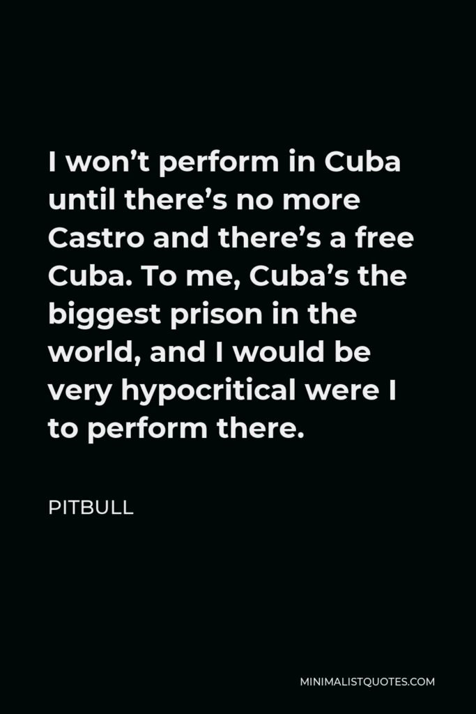 Pitbull Quote - I won't perform in Cuba until there's no more Castro and there's a free Cuba. To me, Cuba's the biggest prison in the world, and I would be very hypocritical were I to perform there.