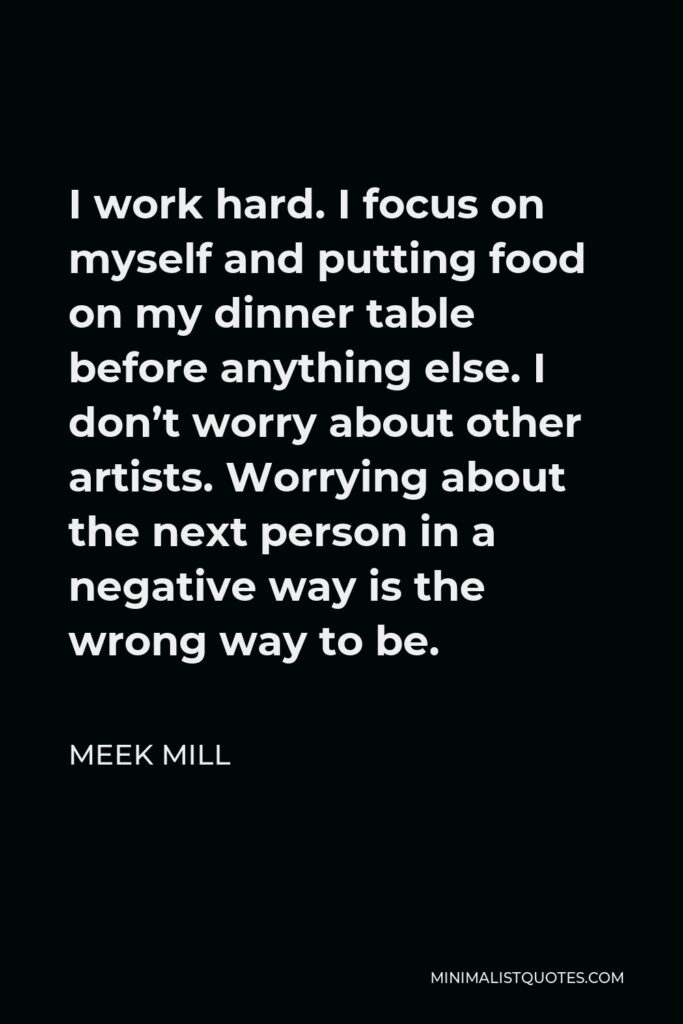 Meek Mill Quote - I work hard. I focus on myself and putting food on my dinner table before anything else. I don't worry about other artists. Worrying about the next person in a negative way is the wrong way to be.