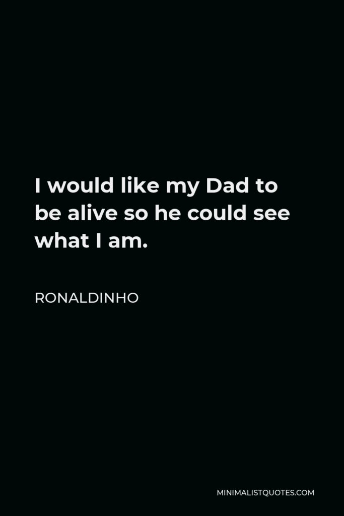 Ronaldinho Quote - I would like my Dad to be alive so he could see what I am.