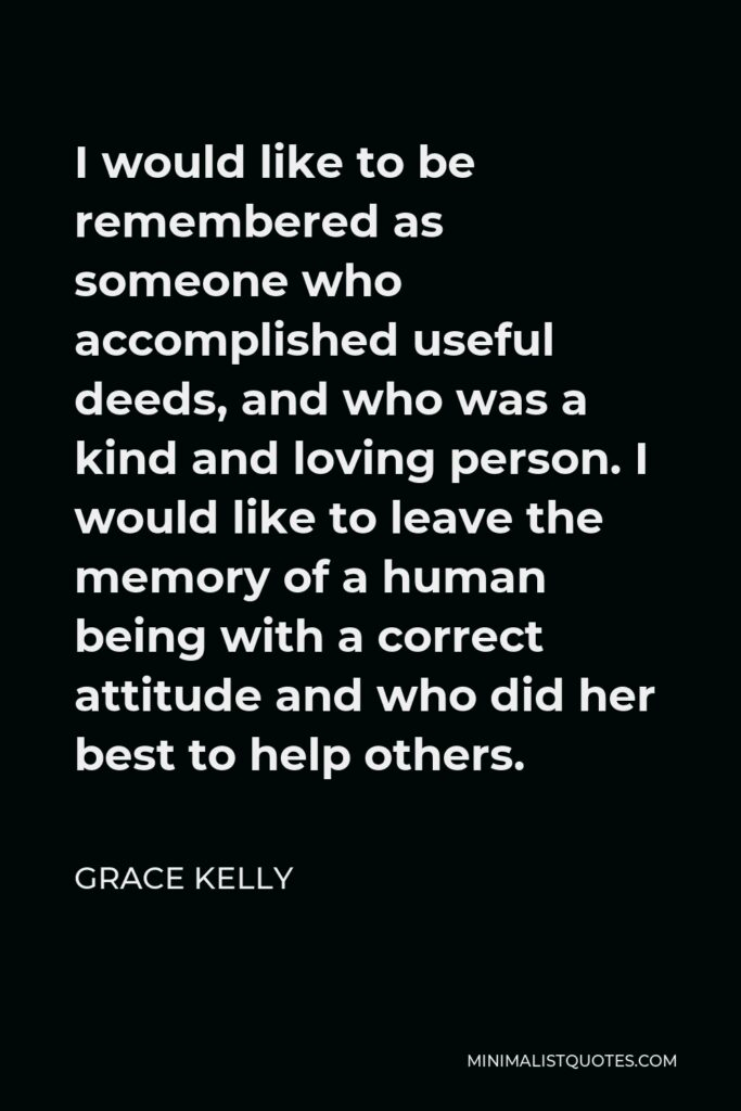Grace Kelly Quote - I would like to be remembered as someone who accomplished useful deeds, and who was a kind and loving person. I would like to leave the memory of a human being with a correct attitude and who did her best to help others.