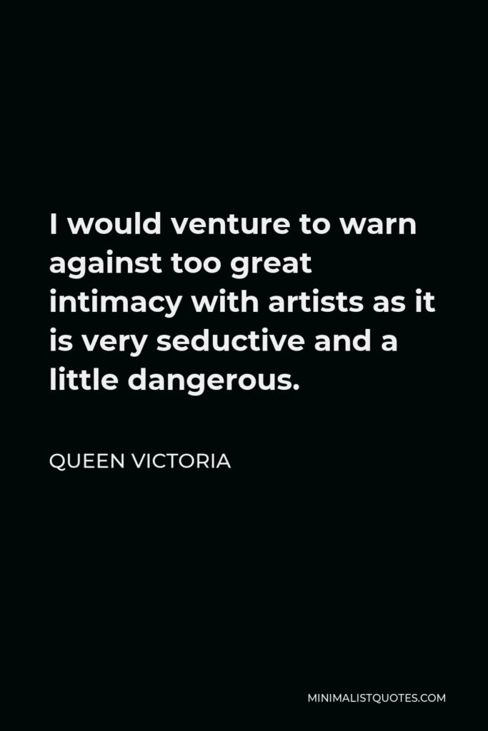 Queen Victoria Quote - I would venture to warn against too great intimacy with artists as it is very seductive and a little dangerous.