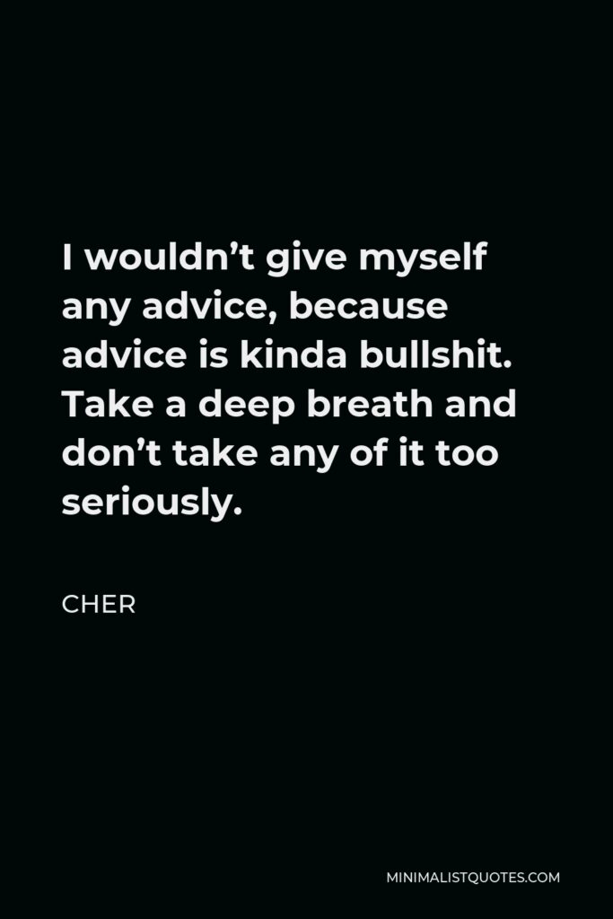 Cher Quote - I wouldn't give myself any advice, because advice is kinda bullshit. Take a deep breath and don't take any of it too seriously.