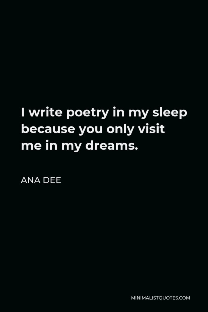 Ana Dee Quote - I write poetry in my sleep because you only visit me in my dreams.