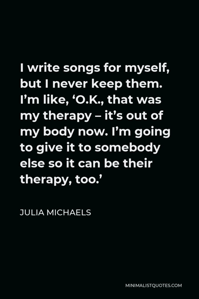 Julia Michaels Quote - I write songs for myself, but I never keep them. I'm like, 'O.K., that was my therapy – it's out of my body now. I'm going to give it to somebody else so it can be their therapy, too.'