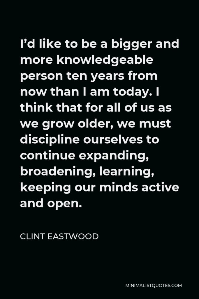 Clint Eastwood Quote - I'd like to be a bigger and more knowledgeable person ten years from now than I am today. I think that for all of us as we grow older, we must discipline ourselves to continue expanding, broadening, learning, keeping our minds active and open.