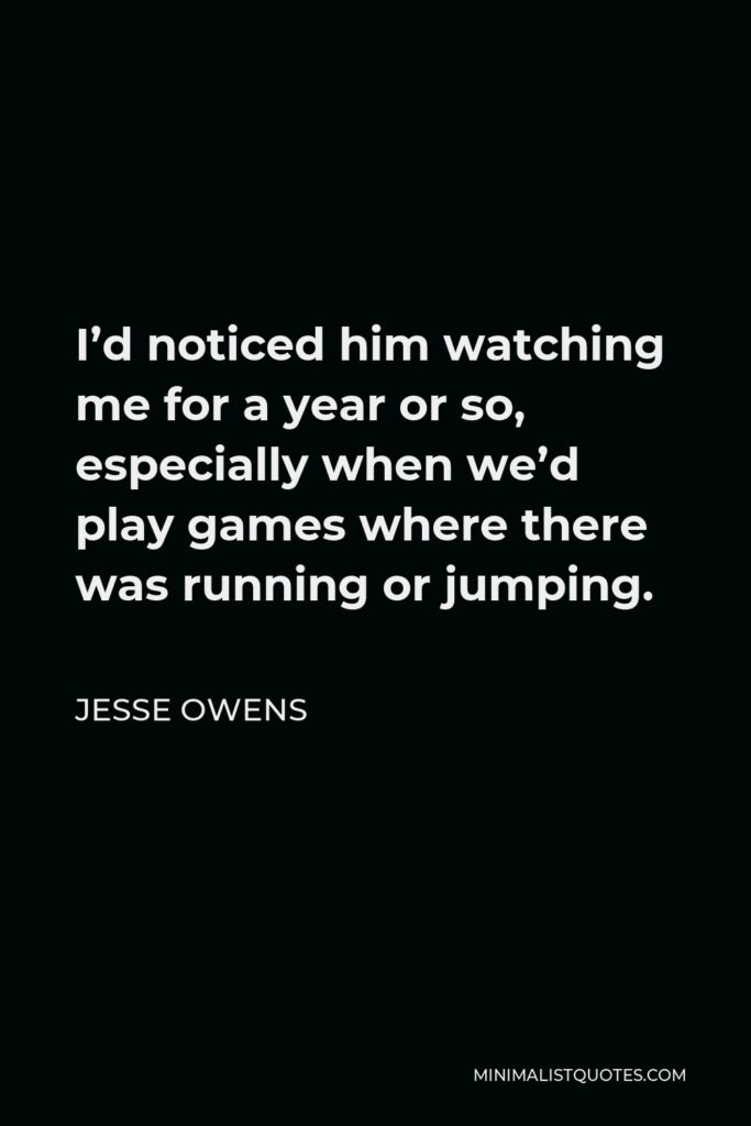 Jesse Owens Quote - I'd noticed him watching me for a year or so, especially when we'd play games where there was running or jumping.