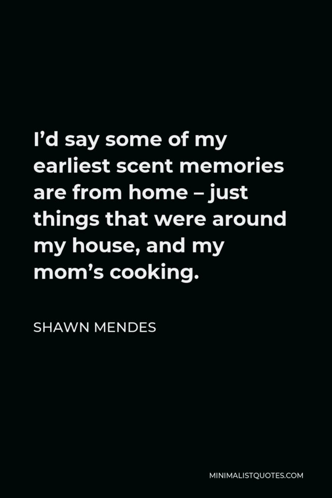 Shawn Mendes Quote - I'd say some of my earliest scent memories are from home – just things that were around my house, and my mom's cooking.