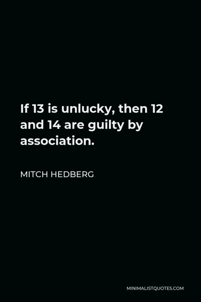 Mitch Hedberg Quote - If 13 is unlucky, then 12 and 14 are guilty by association.