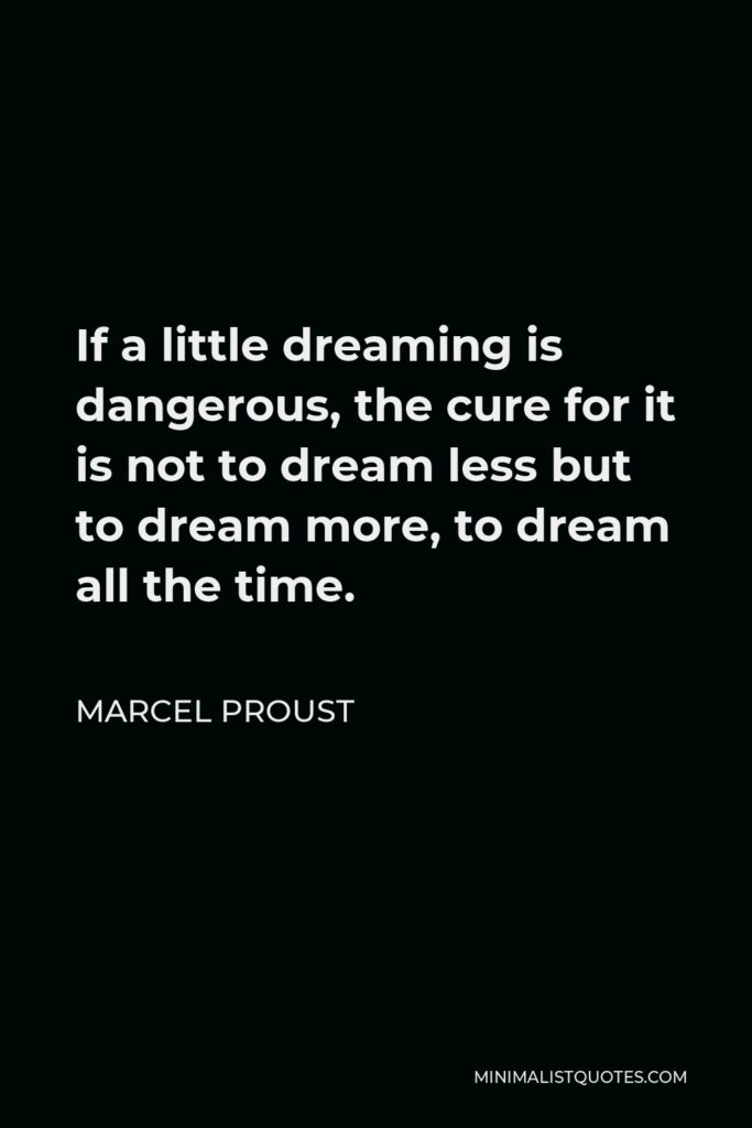 Marcel Proust Quote - If a little dreaming is dangerous, the cure for it is not to dream less but to dream more, to dream all the time.