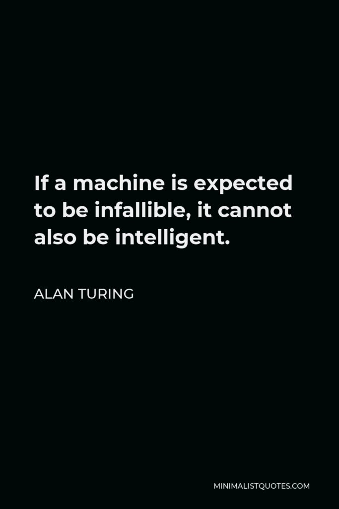 Alan Turing Quote - If a machine is expected to be infallible, it cannot also be intelligent.
