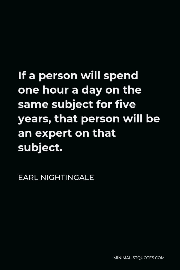 Earl Nightingale Quote - If a person will spend one hour a day on the same subject for five years, that person will be an expert on that subject.