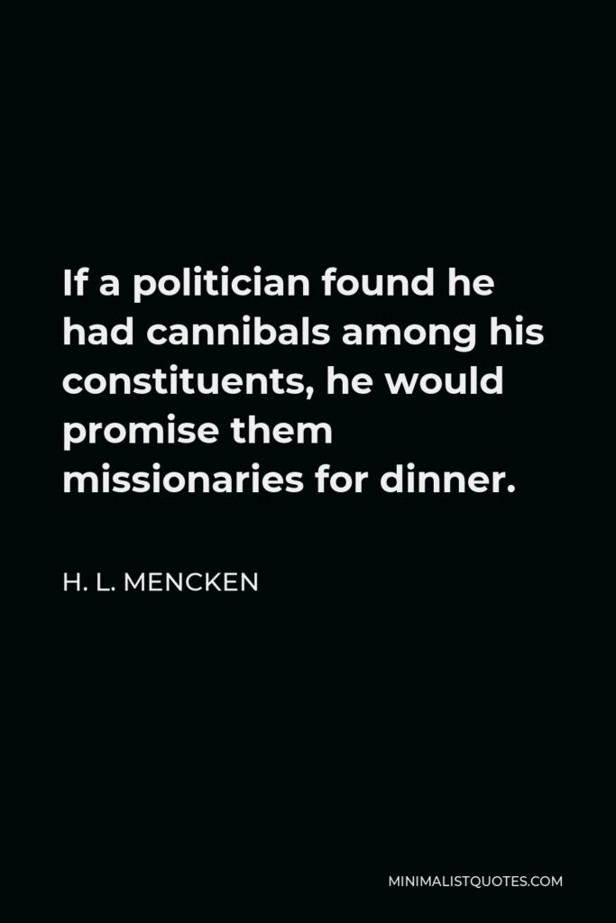 H. L. Mencken Quote - If a politician found he had cannibals among his constituents, he would promise them missionaries for dinner.