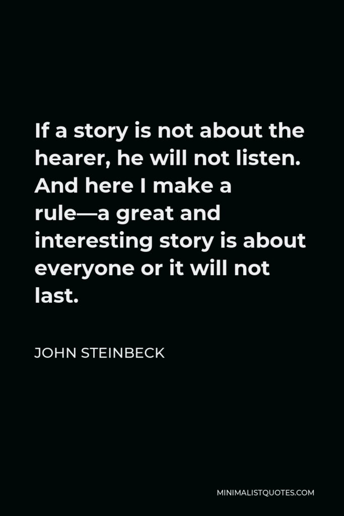 John Steinbeck Quote - If a story is not about the hearer, he will not listen. And here I make a rule—a great and interesting story is about everyone or it will not last.