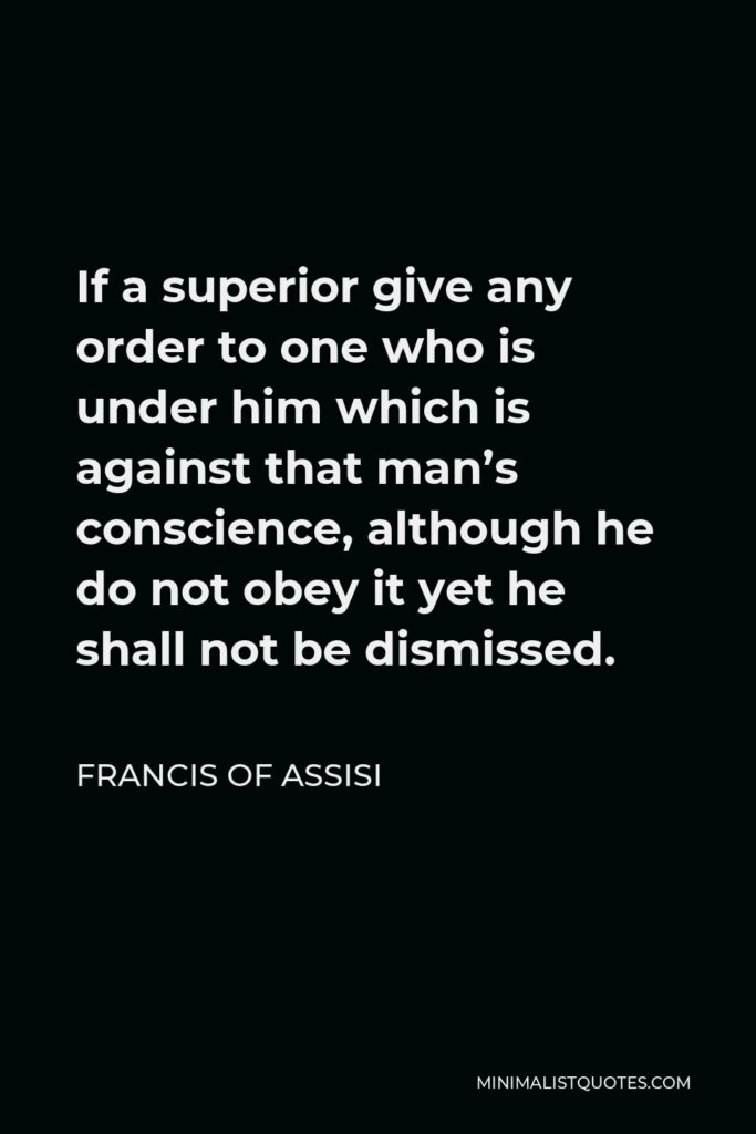 Francis of Assisi Quote - If a superior give any order to one who is under him which is against that man's conscience, although he do not obey it yet he shall not be dismissed.