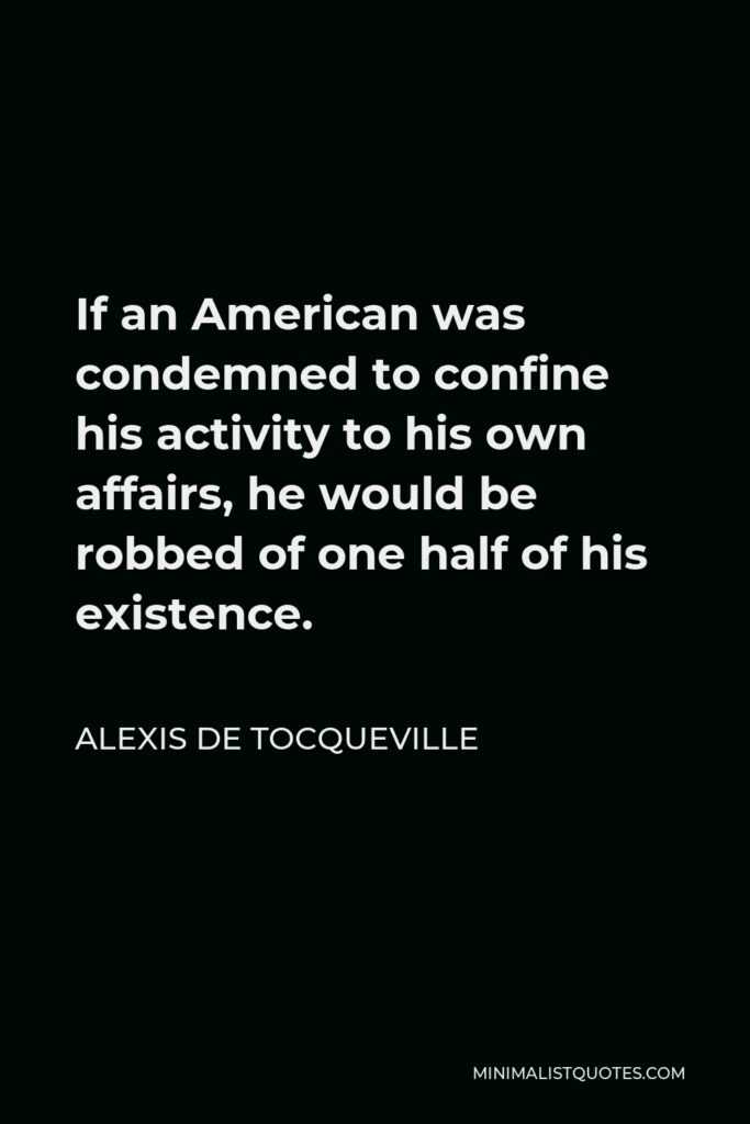 Alexis de Tocqueville Quote - If an American was condemned to confine his activity to his own affairs, he would be robbed of one half of his existence.