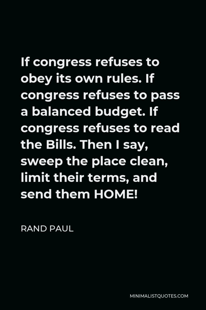 Rand Paul Quote - If congress refuses to obey its own rules. If congress refuses to pass a balanced budget. If congress refuses to read the Bills. Then I say, sweep the place clean, limit their terms, and send them HOME!