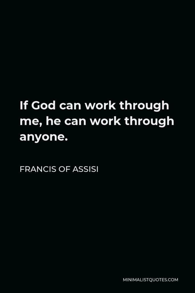 Francis of Assisi Quote - If God can work through me, he can work through anyone.