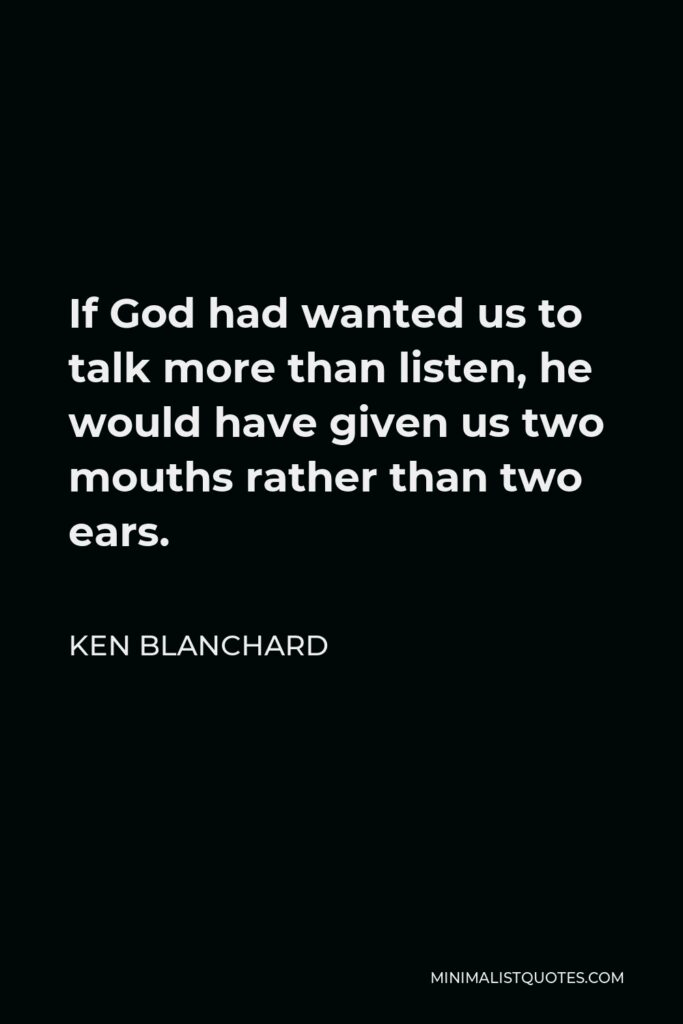 Ken Blanchard Quote - If God had wanted us to talk more than listen, he would have given us two mouths rather than two ears.