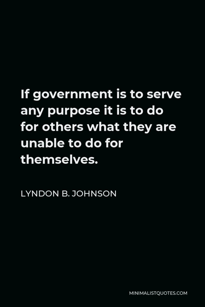 Lyndon B. Johnson Quote - If government is to serve any purpose it is to do for others what they are unable to do for themselves.
