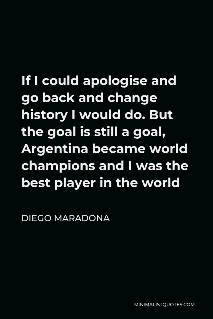 Diego Maradona Quote - If I could apologise and go back and change history I would do. But the goal is still a goal, Argentina became world champions and I was the best player in the world