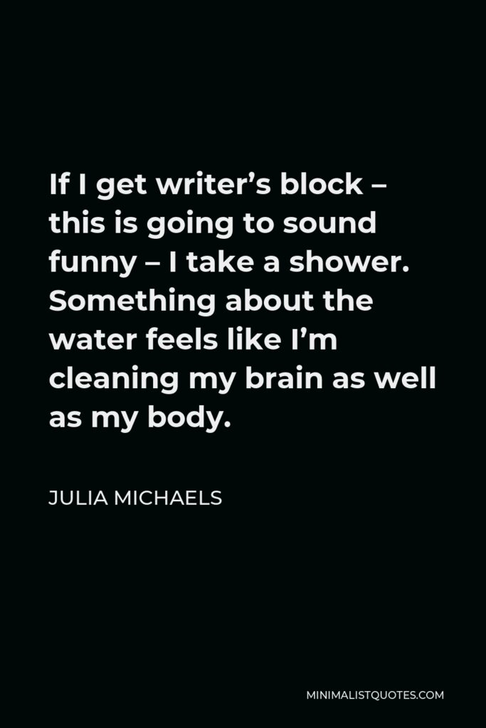Julia Michaels Quote - If I get writer's block – this is going to sound funny – I take a shower. Something about the water feels like I'm cleaning my brain as well as my body.