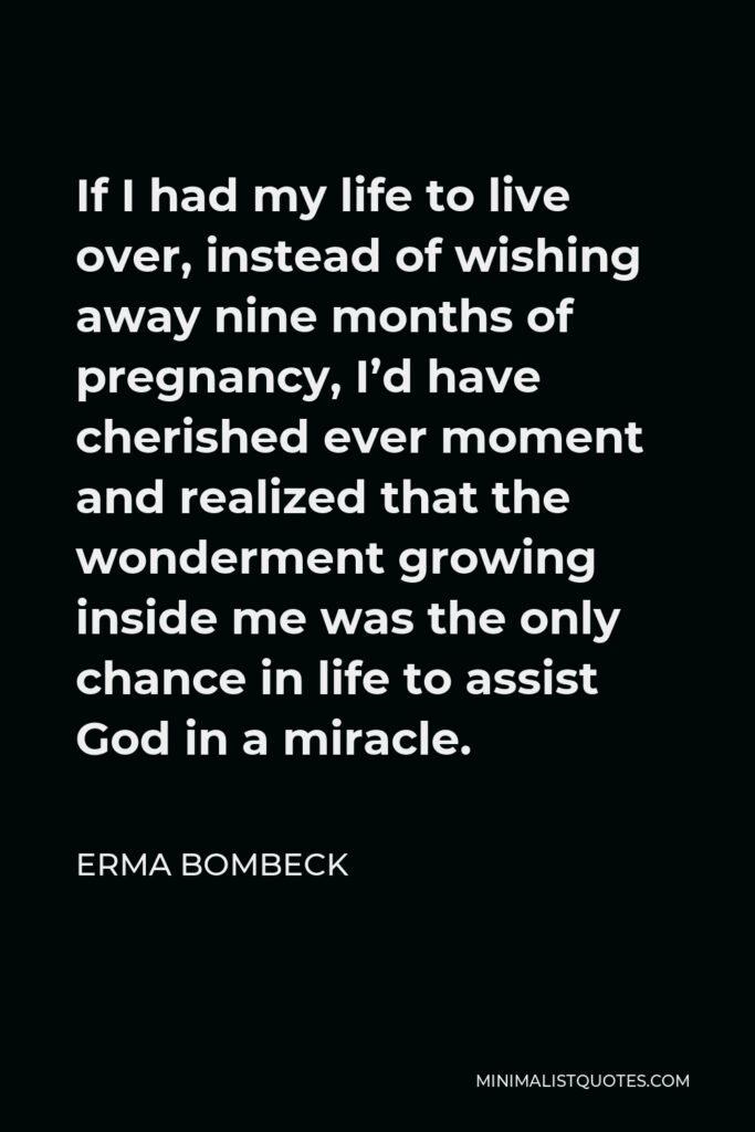 Erma Bombeck Quote - If I had my life to live over, instead of wishing away nine months of pregnancy, I'd have cherished ever moment and realized that the wonderment growing inside me was the only chance in life to assist God in a miracle.